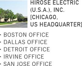HIROSE ELECTRIC (U.S.A.), INC. [CHICAGO, US Headquarter]・BOSTON OFFICE・DALLAS OFFICE・DETROIT OFFICE・IRVINE OFFICE・SAN JOSE OFFICE