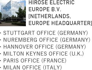 HIROSE ELECTRIC EUROPE B.V [NETHERLANDS, EUROPE HEADQUARTER]・STUTTGART OFFICE (GERMANY)・NUREMBERG OFFICE (GERMANY)・HANNOVER OFFICE (GERMANY)・MILTON KEYNES OFFICE (U.K.)・PARIS OFFICE (FRANCE)・MILAN OFFICE (ITALY)